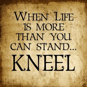 When Life is more than you can stand…KNEEL 12 x 12 Quote