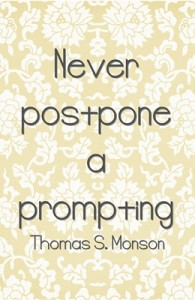 Never postpone a prompting  -Thomas S. Monson