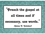 Preach the gospel at all times and if necessary, use words.  -Dieter F. Uchtdorf