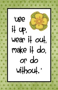 Use it up, wear it out, make it do, or do without!