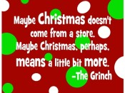Maybe Christmas doesn't come from a store. Maybe Christmas, perhaps, means a little bit more. -The Grinch