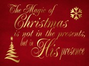 The Magic of Christmas is not in the presents, but in His presence